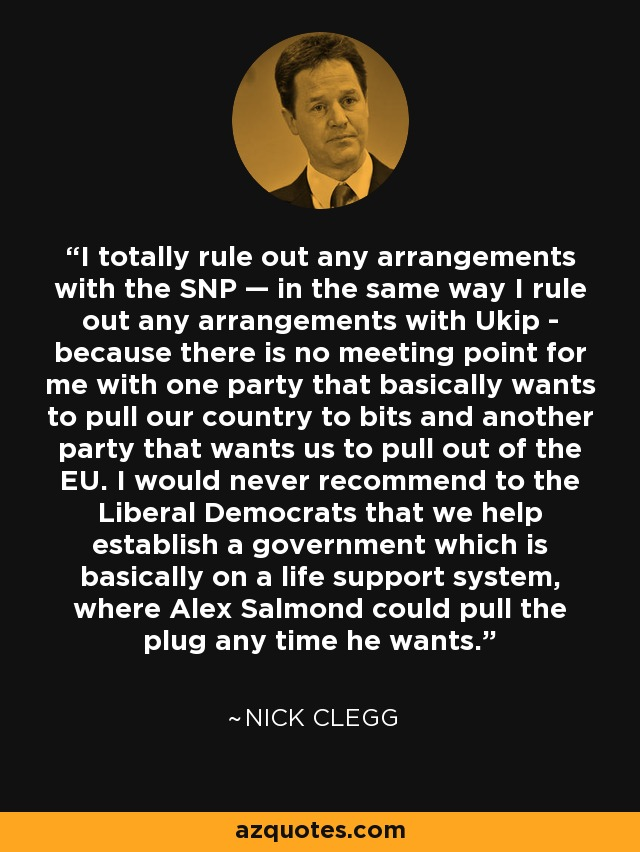 I totally rule out any arrangements with the SNP — in the same way I rule out any arrangements with Ukip - because there is no meeting point for me with one party that basically wants to pull our country to bits and another party that wants us to pull out of the EU. I would never recommend to the Liberal Democrats that we help establish a government which is basically on a life support system, where Alex Salmond could pull the plug any time he wants. - Nick Clegg