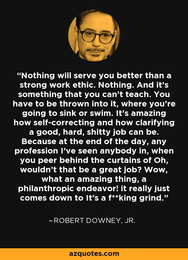 Nothing will serve you better than a strong work ethic. Nothing. And it's something that you can't teach. You have to be thrown into it, where you're going to sink or swim. It's amazing how self-correcting and how clarifying a good, hard, shitty job can be. Because at the end of the day, any profession I've seen anybody in, when you peer behind the curtains of Oh, wouldn't that be a great job? Wow, what an amazing thing, a philanthropic endeavor! it really just comes down to It's a f**king grind. - Robert Downey, Jr.