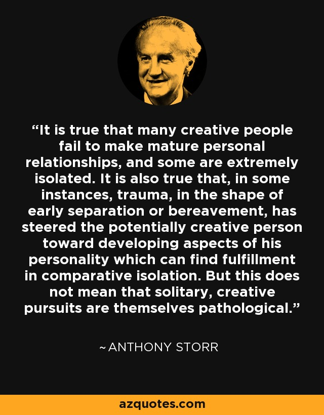It is true that many creative people fail to make mature personal relationships, and some are extremely isolated. It is also true that, in some instances, trauma, in the shape of early separation or bereavement, has steered the potentially creative person toward developing aspects of his personality which can find fulfillment in comparative isolation. But this does not mean that solitary, creative pursuits are themselves pathological. - Anthony Storr