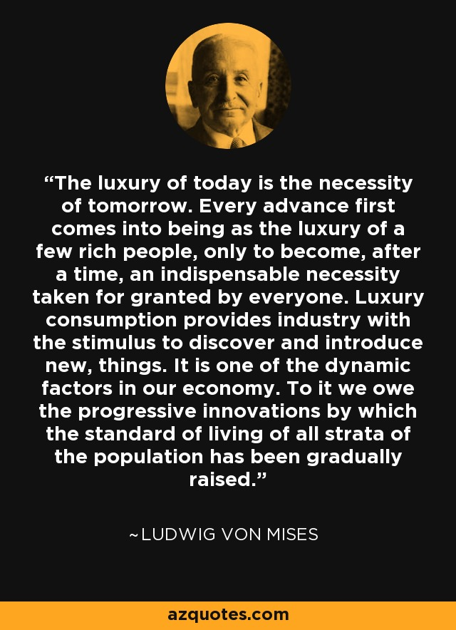 The luxury of today is the necessity of tomorrow. Every advance first comes into being as the luxury of a few rich people, only to become, after a time, an indispensable necessity taken for granted by everyone. Luxury consumption provides industry with the stimulus to discover and introduce new, things. It is one of the dynamic factors in our economy. To it we owe the progressive innovations by which the standard of living of all strata of the population has been gradually raised. - Ludwig von Mises