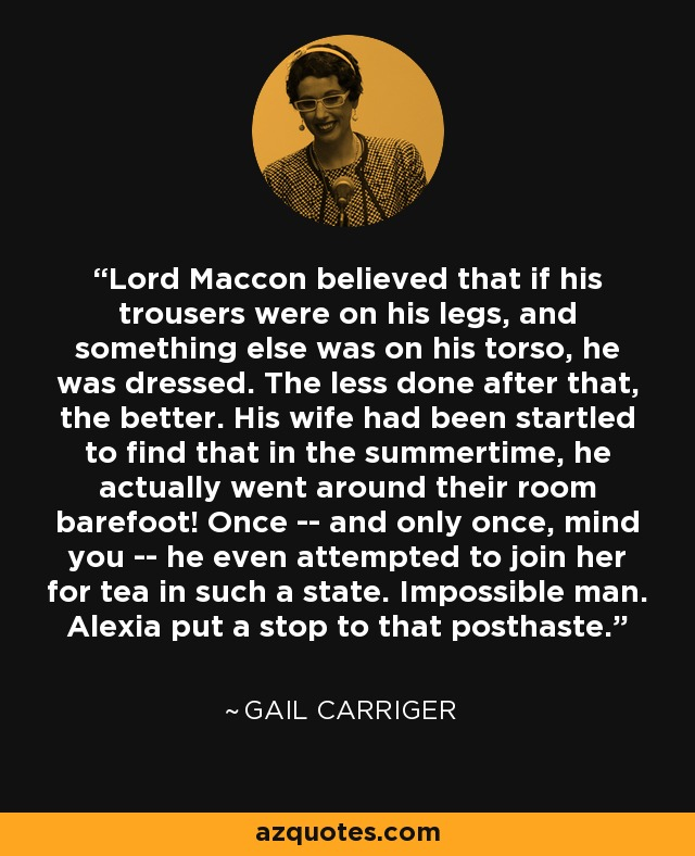 Lord Maccon believed that if his trousers were on his legs, and something else was on his torso, he was dressed. The less done after that, the better. His wife had been startled to find that in the summertime, he actually went around their room barefoot! Once -- and only once, mind you -- he even attempted to join her for tea in such a state. Impossible man. Alexia put a stop to that posthaste. - Gail Carriger