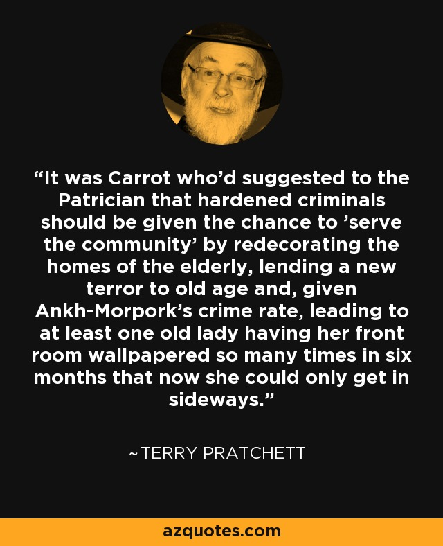 It was Carrot who'd suggested to the Patrician that hardened criminals should be given the chance to 'serve the community' by redecorating the homes of the elderly, lending a new terror to old age and, given Ankh-Morpork's crime rate, leading to at least one old lady having her front room wallpapered so many times in six months that now she could only get in sideways. - Terry Pratchett