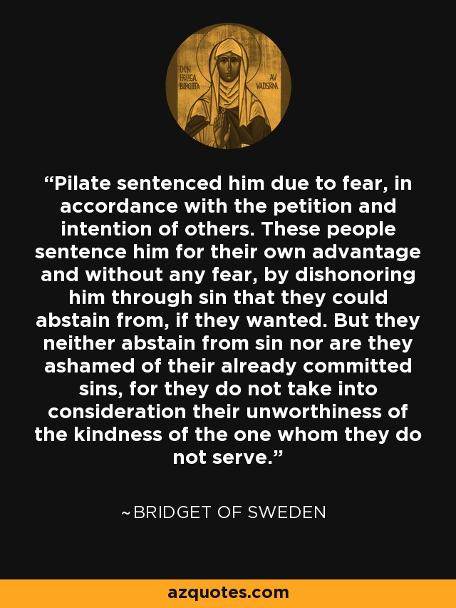 Pilate sentenced him due to fear, in accordance with the petition and intention of others. These people sentence him for their own advantage and without any fear, by dishonoring him through sin that they could abstain from, if they wanted. But they neither abstain from sin nor are they ashamed of their already committed sins, for they do not take into consideration their unworthiness of the kindness of the one whom they do not serve. - Bridget of Sweden