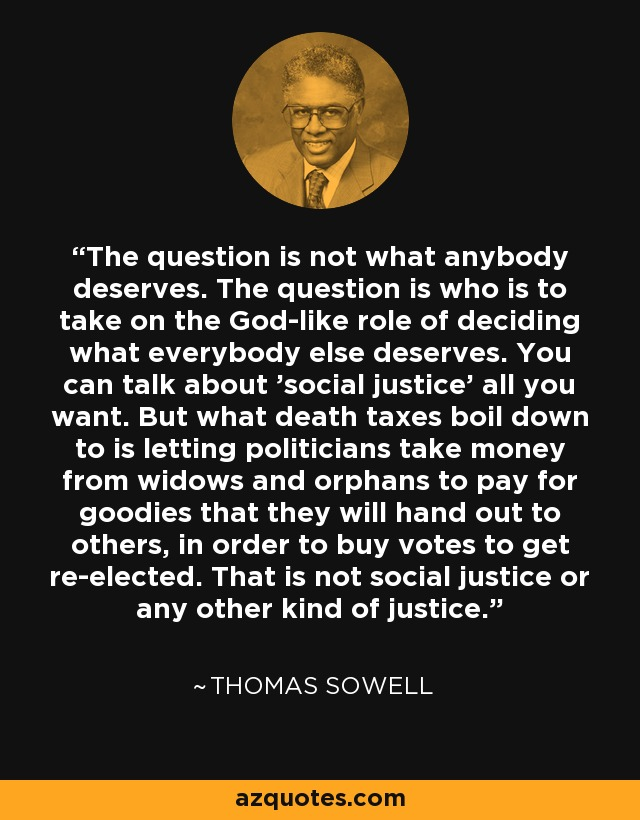 The question is not what anybody deserves. The question is who is to take on the God-like role of deciding what everybody else deserves. You can talk about 'social justice' all you want. But what death taxes boil down to is letting politicians take money from widows and orphans to pay for goodies that they will hand out to others, in order to buy votes to get re-elected. That is not social justice or any other kind of justice. - Thomas Sowell