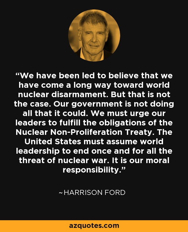 We have been led to believe that we have come a long way toward world nuclear disarmament. But that is not the case. Our government is not doing all that it could. We must urge our leaders to fulfill the obligations of the Nuclear Non-Proliferation Treaty. The United States must assume world leadership to end once and for all the threat of nuclear war. It is our moral responsibility. - Harrison Ford