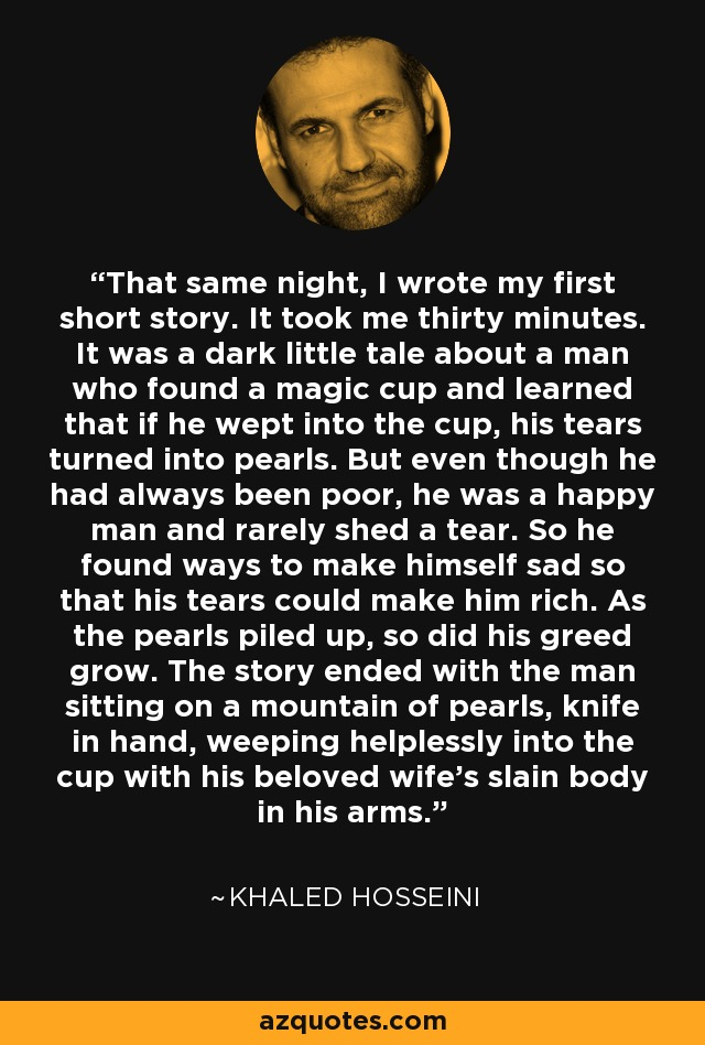 That same night, I wrote my first short story. It took me thirty minutes. It was a dark little tale about a man who found a magic cup and learned that if he wept into the cup, his tears turned into pearls. But even though he had always been poor, he was a happy man and rarely shed a tear. So he found ways to make himself sad so that his tears could make him rich. As the pearls piled up, so did his greed grow. The story ended with the man sitting on a mountain of pearls, knife in hand, weeping helplessly into the cup with his beloved wife's slain body in his arms. - Khaled Hosseini