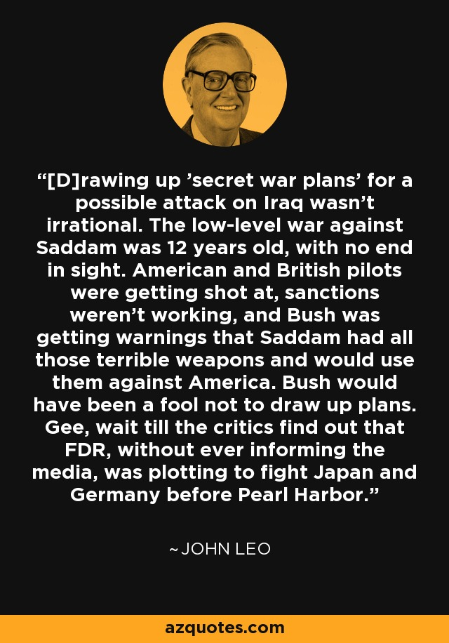 [D]rawing up 'secret war plans' for a possible attack on Iraq wasn't irrational. The low-level war against Saddam was 12 years old, with no end in sight. American and British pilots were getting shot at, sanctions weren't working, and Bush was getting warnings that Saddam had all those terrible weapons and would use them against America. Bush would have been a fool not to draw up plans. Gee, wait till the critics find out that FDR, without ever informing the media, was plotting to fight Japan and Germany before Pearl Harbor. - John Leo