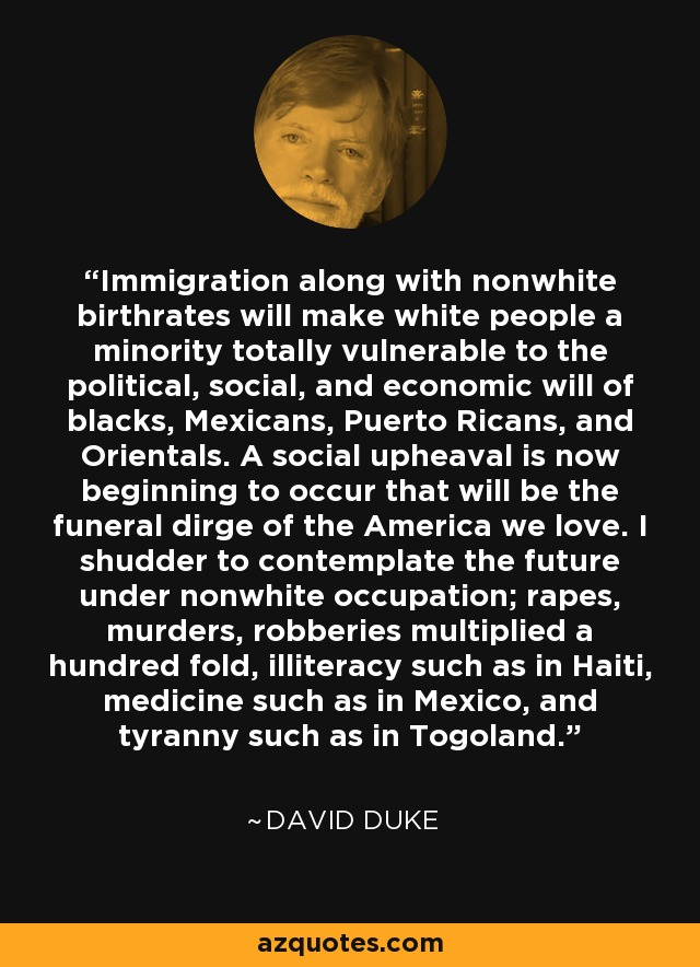 Immigration along with nonwhite birthrates will make white people a minority totally vulnerable to the political, social, and economic will of blacks, Mexicans, Puerto Ricans, and Orientals. A social upheaval is now beginning to occur that will be the funeral dirge of the America we love. I shudder to contemplate the future under nonwhite occupation; rapes, murders, robberies multiplied a hundred fold, illiteracy such as in Haiti, medicine such as in Mexico, and tyranny such as in Togoland. - David Duke