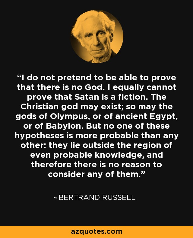 I do not pretend to be able to prove that there is no God. I equally cannot prove that Satan is a fiction. The Christian god may exist; so may the gods of Olympus, or of ancient Egypt, or of Babylon. But no one of these hypotheses is more probable than any other: they lie outside the region of even probable knowledge, and therefore there is no reason to consider any of them. - Bertrand Russell