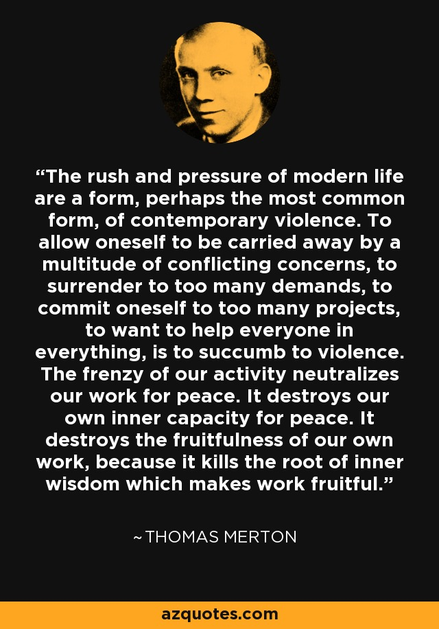 The rush and pressure of modern life are a form, perhaps the most common form, of contemporary violence. To allow oneself to be carried away by a multitude of conflicting concerns, to surrender to too many demands, to commit oneself to too many projects, to want to help everyone in everything, is to succumb to violence. The frenzy of our activity neutralizes our work for peace. It destroys our own inner capacity for peace. It destroys the fruitfulness of our own work, because it kills the root of inner wisdom which makes work fruitful. - Thomas Merton