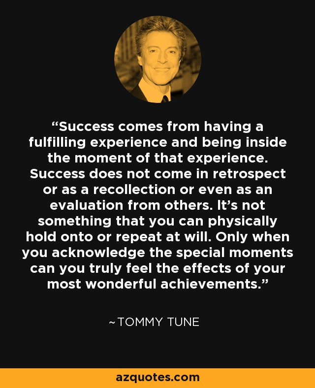 Success comes from having a fulfilling experience and being inside the moment of that experience. Success does not come in retrospect or as a recollection or even as an evaluation from others. lt's not something that you can physically hold onto or repeat at will. Only when you acknowledge the special moments can you truly feel the effects of your most wonderful achievements. - Tommy Tune