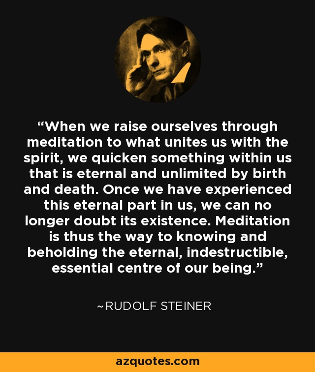 When we raise ourselves through meditation to what unites us with the spirit, we quicken something within us that is eternal and unlimited by birth and death. Once we have experienced this eternal part in us, we can no longer doubt its existence. Meditation is thus the way to knowing and beholding the eternal, indestructible, essential centre of our being. - Rudolf Steiner