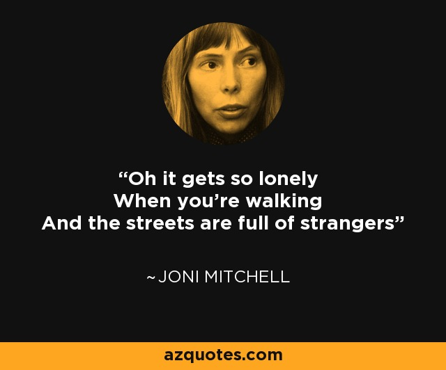 Oh it gets so lonely When you're walking And the streets are full of strangers - Joni Mitchell