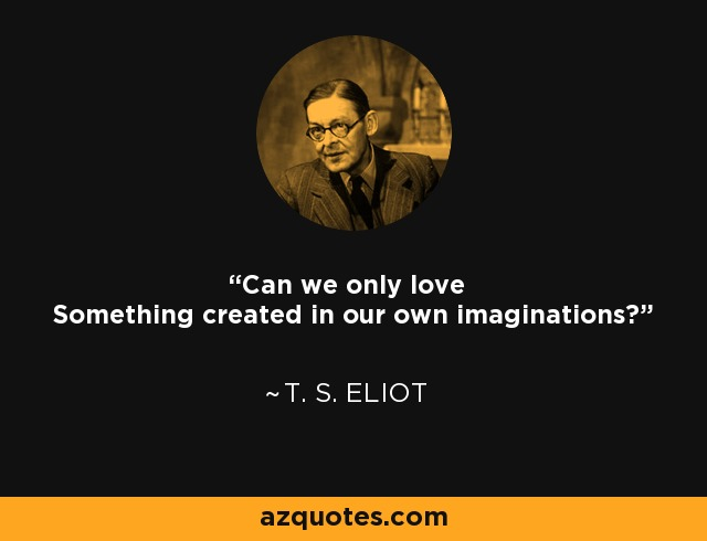Can we only love Something created in our own imaginations? - T. S. Eliot