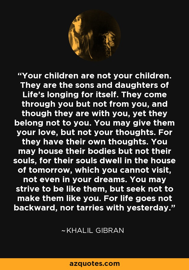 Your children are not your children. They are the sons and daughters of Life's longing for itself. They come through you but not from you, and though they are with you, yet they belong not to you. You may give them your love, but not your thoughts. For they have their own thoughts. You may house their bodies but not their souls, for their souls dwell in the house of tomorrow, which you cannot visit, not even in your dreams. You may strive to be like them, but seek not to make them like you. For life goes not backward, nor tarries with yesterday. - Khalil Gibran