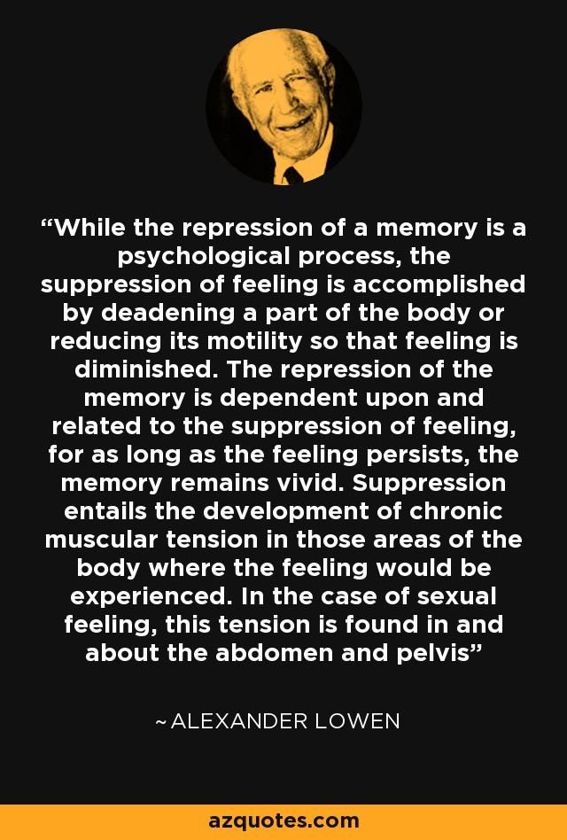 While the repression of a memory is a psychological process, the suppression of feeling is accomplished by deadening a part of the body or reducing its motility so that feeling is diminished. The repression of the memory is dependent upon and related to the suppression of feeling, for as long as the feeling persists, the memory remains vivid. Suppression entails the development of chronic muscular tension in those areas of the body where the feeling would be experienced. In the case of sexual feeling, this tension is found in and about the abdomen and pelvis - Alexander Lowen