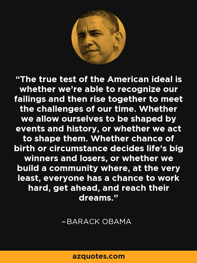 The true test of the American ideal is whether we're able to recognize our failings and then rise together to meet the challenges of our time. Whether we allow ourselves to be shaped by events and history, or whether we act to shape them. Whether chance of birth or circumstance decides life's big winners and losers, or whether we build a community where, at the very least, everyone has a chance to work hard, get ahead, and reach their dreams. - Barack Obama