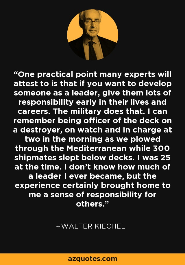 One practical point many experts will attest to is that if you want to develop someone as a leader, give them lots of responsibility early in their lives and careers. The military does that. I can remember being officer of the deck on a destroyer, on watch and in charge at two in the morning as we plowed through the Mediterranean while 300 shipmates slept below decks. I was 25 at the time. I don't know how much of a leader I ever became, but the experience certainly brought home to me a sense of responsibility for others. - Walter Kiechel