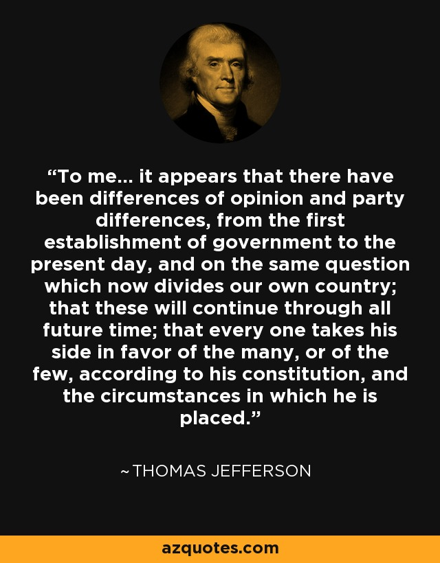 To me... it appears that there have been differences of opinion and party differences, from the first establishment of government to the present day, and on the same question which now divides our own country; that these will continue through all future time; that every one takes his side in favor of the many, or of the few, according to his constitution, and the circumstances in which he is placed. - Thomas Jefferson