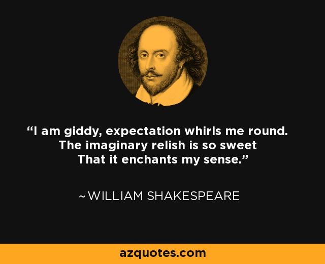 I am giddy, expectation whirls me round. The imaginary relish is so sweet That it enchants my sense. - William Shakespeare