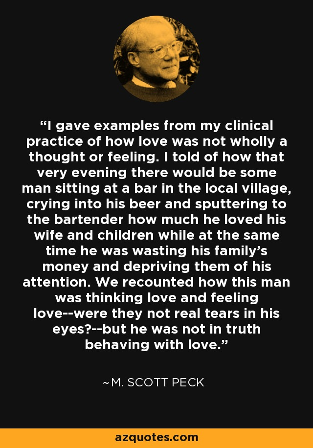 I gave examples from my clinical practice of how love was not wholly a thought or feeling. I told of how that very evening there would be some man sitting at a bar in the local village, crying into his beer and sputtering to the bartender how much he loved his wife and children while at the same time he was wasting his family's money and depriving them of his attention. We recounted how this man was thinking love and feeling love--were they not real tears in his eyes?--but he was not in truth behaving with love. - M. Scott Peck
