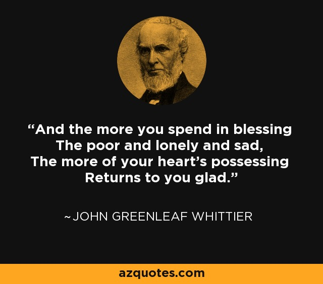 And the more you spend in blessing The poor and lonely and sad, The more of your heart's possessing Returns to you glad. - John Greenleaf Whittier