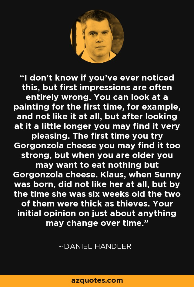 I don't know if you've ever noticed this, but first impressions are often entirely wrong. You can look at a painting for the first time, for example, and not like it at all, but after looking at it a little longer you may find it very pleasing. The first time you try Gorgonzola cheese you may find it too strong, but when you are older you may want to eat nothing but Gorgonzola cheese. Klaus, when Sunny was born, did not like her at all, but by the time she was six weeks old the two of them were thick as thieves. Your initial opinion on just about anything may change over time. - Daniel Handler