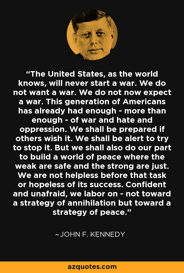 The United States, as the world knows, will never start a war. We do not want a war. We do not now expect a war. This generation of Americans has already had enough - more than enough - of war and hate and oppression. We shall be prepared if others wish it. We shall be alert to try to stop it. But we shall also do our part to build a world of peace where the weak are safe and the strong are just. We are not helpless before that task or hopeless of its success. Confident and unafraid, we labor on - not toward a strategy of annihilation but toward a strategy of peace. - John F. Kennedy