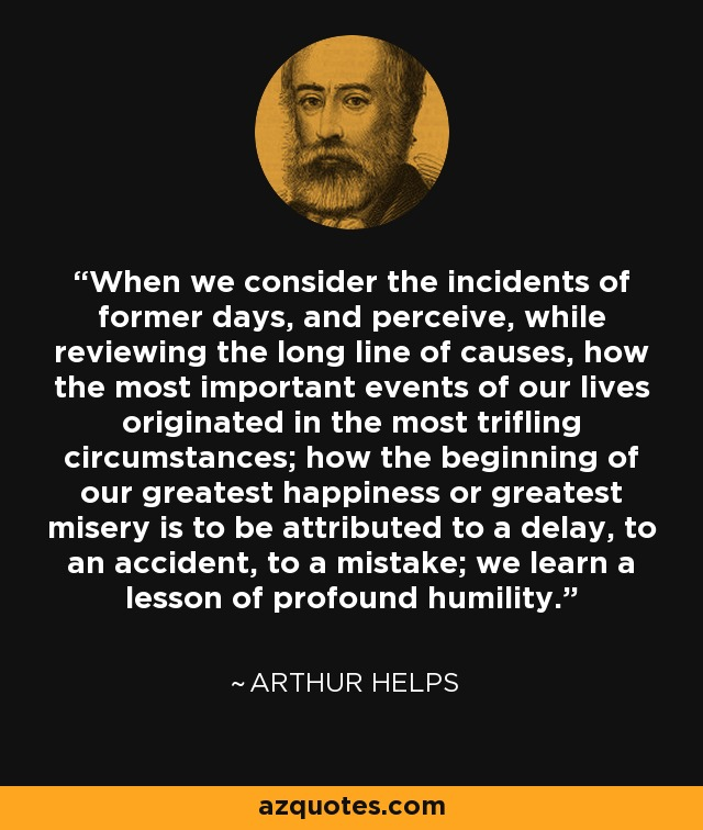 When we consider the incidents of former days, and perceive, while reviewing the long line of causes, how the most important events of our lives originated in the most trifling circumstances; how the beginning of our greatest happiness or greatest misery is to be attributed to a delay, to an accident, to a mistake; we learn a lesson of profound humility. - Arthur Helps