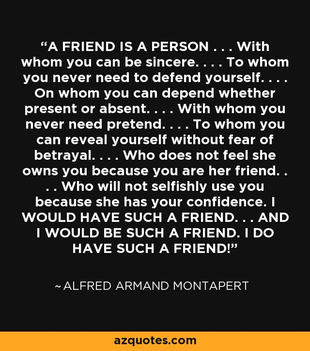A FRIEND IS A PERSON . . . With whom you can be sincere. . . . To whom you never need to defend yourself. . . . On whom you can depend whether present or absent. . . . With whom you never need pretend. . . . To whom you can reveal yourself without fear of betrayal. . . . Who does not feel she owns you because you are her friend. . . . Who will not selfishly use you because she has your confidence. I WOULD HAVE SUCH A FRIEND. . . AND I WOULD BE SUCH A FRIEND. I DO HAVE SUCH A FRIEND! - Alfred Armand Montapert