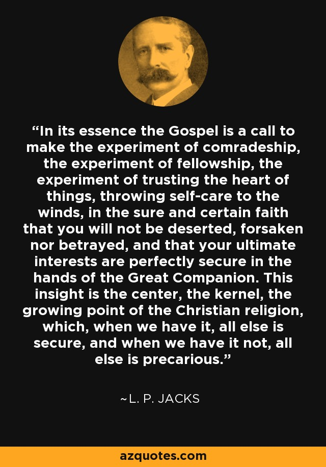 In its essence the Gospel is a call to make the experiment of comradeship, the experiment of fellowship, the experiment of trusting the heart of things, throwing self-care to the winds, in the sure and certain faith that you will not be deserted, forsaken nor betrayed, and that your ultimate interests are perfectly secure in the hands of the Great Companion. This insight is the center, the kernel, the growing point of the Christian religion, which, when we have it, all else is secure, and when we have it not, all else is precarious. - L. P. Jacks