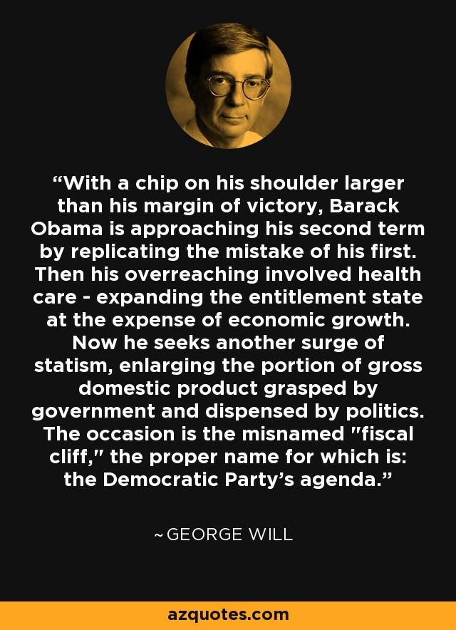 With a chip on his shoulder larger than his margin of victory, Barack Obama is approaching his second term by replicating the mistake of his first. Then his overreaching involved health care - expanding the entitlement state at the expense of economic growth. Now he seeks another surge of statism, enlarging the portion of gross domestic product grasped by government and dispensed by politics. The occasion is the misnamed