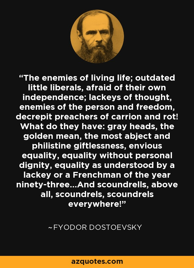The enemies of living life; outdated little liberals, afraid of their own independence; lackeys of thought, enemies of the person and freedom, decrepit preachers of carrion and rot! What do they have: gray heads, the golden mean, the most abject and philistine giftlessness, envious equality, equality without personal dignity, equality as understood by a lackey or a Frenchman of the year ninety-three...And scoundrells, above all, scoundrels, scoundrels everywhere! - Fyodor Dostoevsky