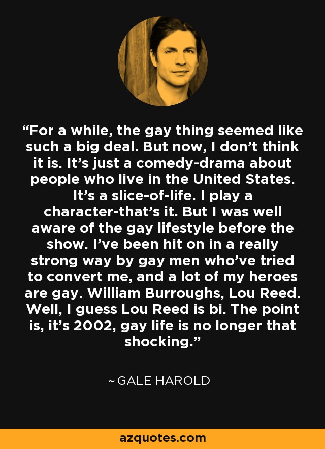 For a while, the gay thing seemed like such a big deal. But now, I don't think it is. It's just a comedy-drama about people who live in the United States. It's a slice-of-life. I play a character-that's it. But I was well aware of the gay lifestyle before the show. I've been hit on in a really strong way by gay men who've tried to convert me, and a lot of my heroes are gay. William Burroughs, Lou Reed. Well, I guess Lou Reed is bi. The point is, it's 2002, gay life is no longer that shocking. - Gale Harold
