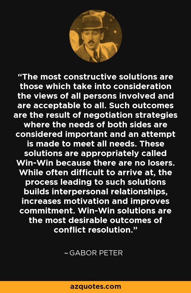 The most constructive solutions are those which take into consideration the views of all persons involved and are acceptable to all. Such outcomes are the result of negotiation strategies where the needs of both sides are considered important and an attempt is made to meet all needs. These solutions are appropriately called Win-Win because there are no losers. While often difficult to arrive at, the process leading to such solutions builds interpersonal relationships, increases motivation and improves commitment. Win-Win solutions are the most desirable outcomes of conflict resolution. - Gabor Peter