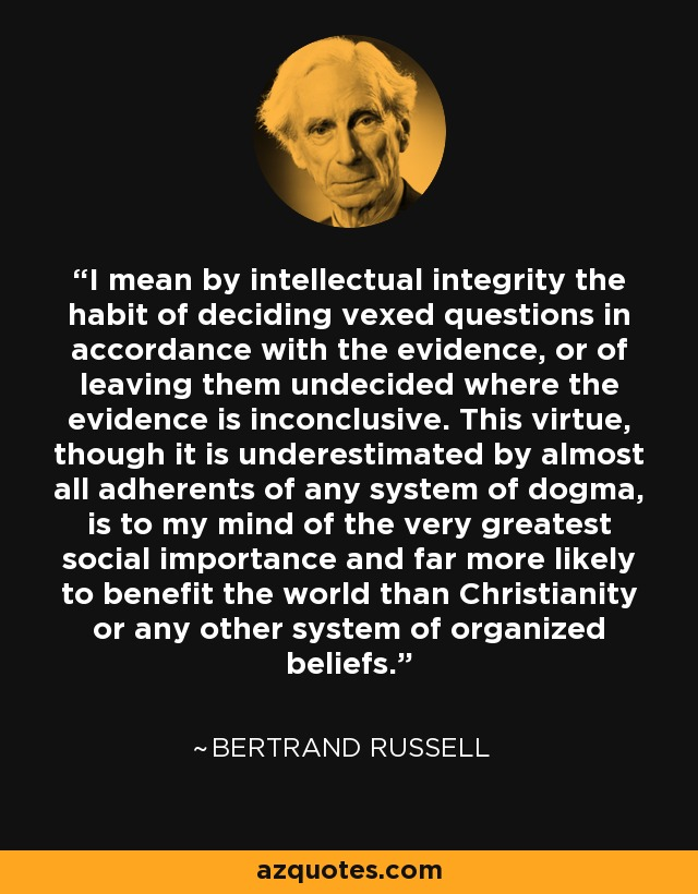 I mean by intellectual integrity the habit of deciding vexed questions in accordance with the evidence, or of leaving them undecided where the evidence is inconclusive. This virtue, though it is underestimated by almost all adherents of any system of dogma, is to my mind of the very greatest social importance and far more likely to benefit the world than Christianity or any other system of organized beliefs. - Bertrand Russell