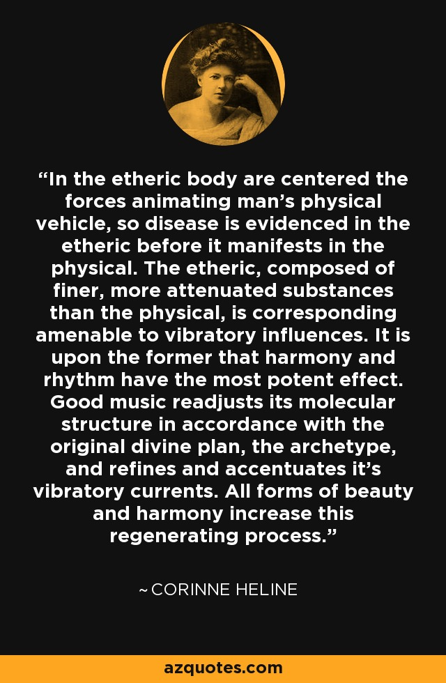 In the etheric body are centered the forces animating man's physical vehicle, so disease is evidenced in the etheric before it manifests in the physical. The etheric, composed of finer, more attenuated substances than the physical, is corresponding amenable to vibratory influences. It is upon the former that harmony and rhythm have the most potent effect. Good music readjusts its molecular structure in accordance with the original divine plan, the archetype, and refines and accentuates it's vibratory currents. All forms of beauty and harmony increase this regenerating process. - Corinne Heline