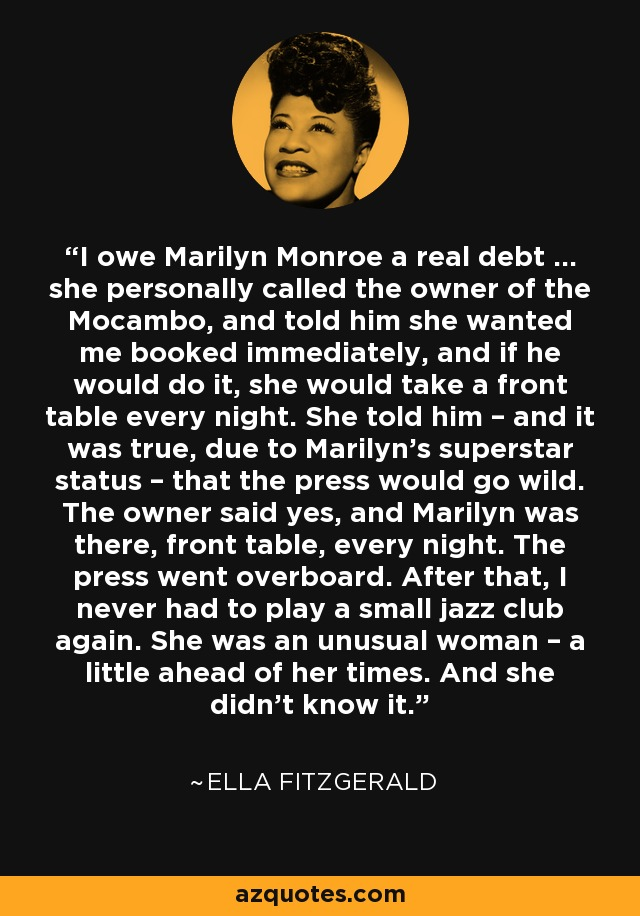 I owe Marilyn Monroe a real debt … she personally called the owner of the Mocambo, and told him she wanted me booked immediately, and if he would do it, she would take a front table every night. She told him – and it was true, due to Marilyn's superstar status – that the press would go wild. The owner said yes, and Marilyn was there, front table, every night. The press went overboard. After that, I never had to play a small jazz club again. She was an unusual woman – a little ahead of her times. And she didn't know it. - Ella Fitzgerald