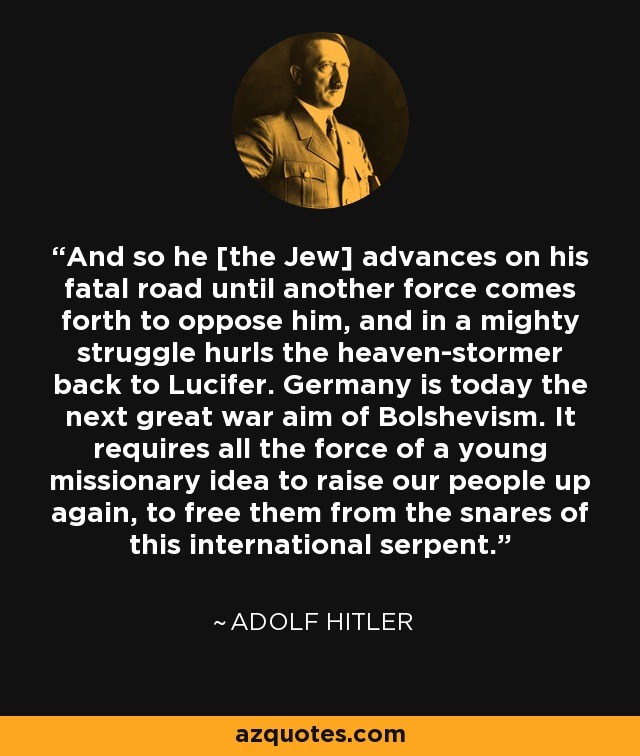 And so he [the Jew] advances on his fatal road until another force comes forth to oppose him, and in a mighty struggle hurls the heaven-stormer back to Lucifer. Germany is today the next great war aim of Bolshevism. It requires all the force of a young missionary idea to raise our people up again, to free them from the snares of this international serpent. - Adolf Hitler