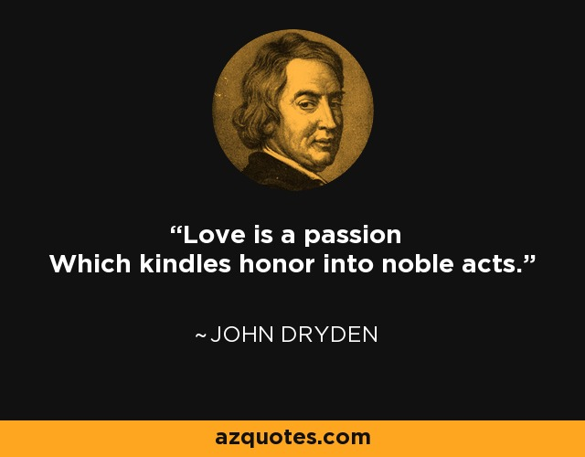Love is a passion Which kindles honor into noble acts. - John Dryden