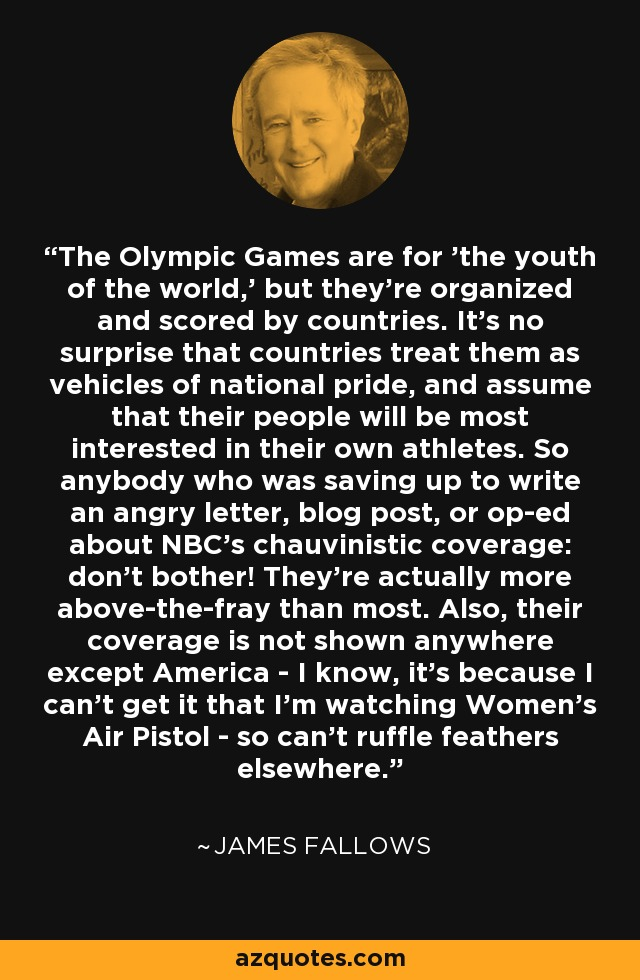 The Olympic Games are for 'the youth of the world,' but they're organized and scored by countries. It's no surprise that countries treat them as vehicles of national pride, and assume that their people will be most interested in their own athletes. So anybody who was saving up to write an angry letter, blog post, or op-ed about NBC's chauvinistic coverage: don't bother! They're actually more above-the-fray than most. Also, their coverage is not shown anywhere except America - I know, it's because I can't get it that I'm watching Women's Air Pistol - so can't ruffle feathers elsewhere. - James Fallows