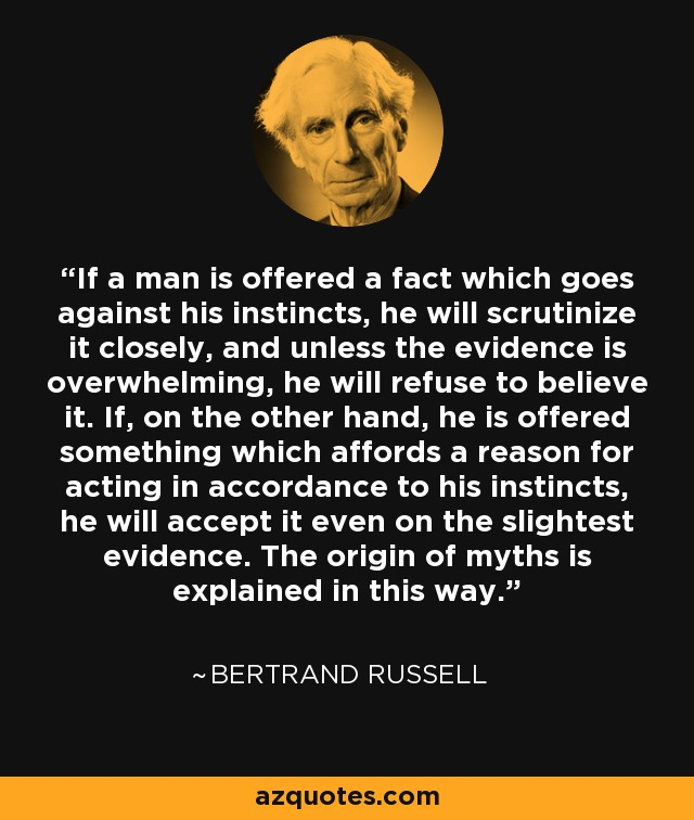If a man is offered a fact which goes against his instincts, he will scrutinize it closely, and unless the evidence is overwhelming, he will refuse to believe it. If, on the other hand, he is offered something which affords a reason for acting in accordance to his instincts, he will accept it even on the slightest evidence. The origin of myths is explained in this way. - Bertrand Russell
