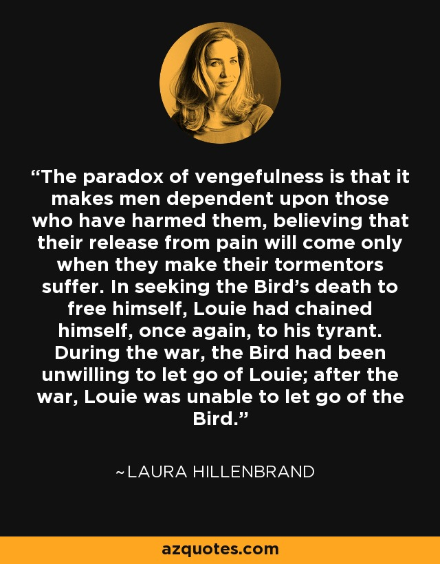 The paradox of vengefulness is that it makes men dependent upon those who have harmed them, believing that their release from pain will come only when they make their tormentors suffer. In seeking the Bird's death to free himself, Louie had chained himself, once again, to his tyrant. During the war, the Bird had been unwilling to let go of Louie; after the war, Louie was unable to let go of the Bird. - Laura Hillenbrand