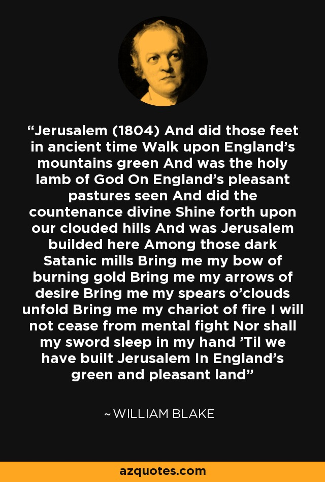 Jerusalem (1804) And did those feet in ancient time Walk upon England's mountains green And was the holy lamb of God On England's pleasant pastures seen And did the countenance divine Shine forth upon our clouded hills And was Jerusalem builded here Among those dark Satanic mills Bring me my bow of burning gold Bring me my arrows of desire Bring me my spears o'clouds unfold Bring me my chariot of fire I will not cease from mental fight Nor shall my sword sleep in my hand 'Til we have built Jerusalem In England's green and pleasant land - William Blake