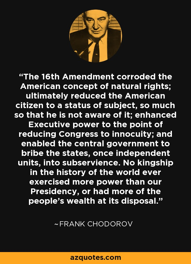 The 16th Amendment corroded the American concept of natural rights; ultimately reduced the American citizen to a status of subject, so much so that he is not aware of it; enhanced Executive power to the point of reducing Congress to innocuity; and enabled the central government to bribe the states, once independent units, into subservience. No kingship in the history of the world ever exercised more power than our Presidency, or had more of the people's wealth at its disposal. - Frank Chodorov
