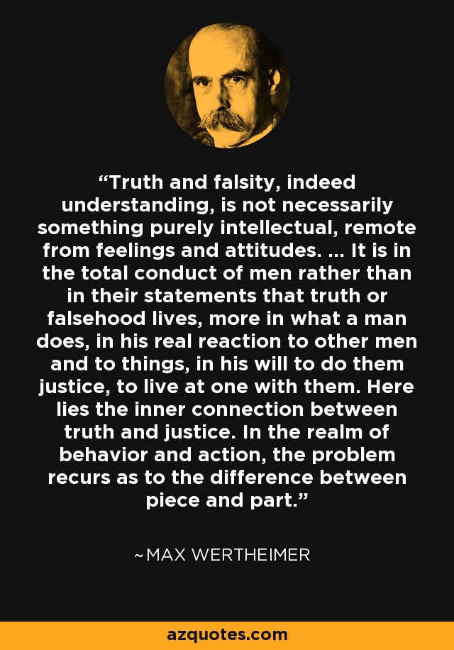 Truth and falsity, indeed understanding, is not necessarily something purely intellectual, remote from feelings and attitudes. ... It is in the total conduct of men rather than in their statements that truth or falsehood lives, more in what a man does, in his real reaction to other men and to things, in his will to do them justice, to live at one with them. Here lies the inner connection between truth and justice. In the realm of behavior and action, the problem recurs as to the difference between piece and part. - Max Wertheimer