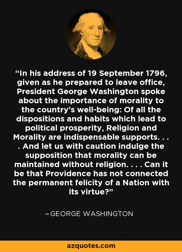 In his address of 19 September 1796, given as he prepared to leave office, President George Washington spoke about the importance of morality to the country's well-being: Of all the dispositions and habits which lead to political prosperity, Religion and Morality are indispensable supports. . . . And let us with caution indulge the supposition that morality can be maintained without religion. . . . Can it be that Providence has not connected the permanent felicity of a Nation with its virtue? - George Washington