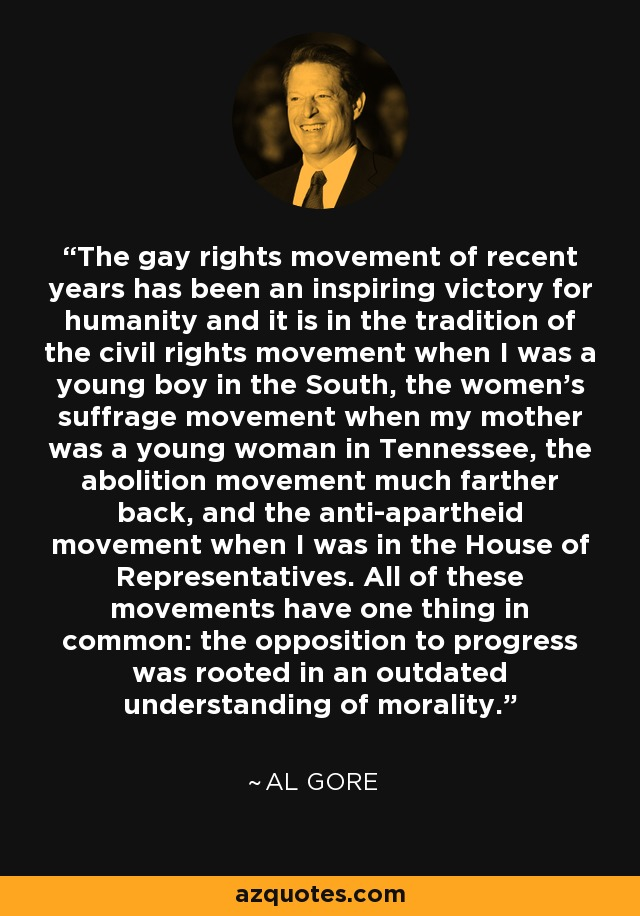 The gay rights movement of recent years has been an inspiring victory for humanity and it is in the tradition of the civil rights movement when I was a young boy in the South, the women's suffrage movement when my mother was a young woman in Tennessee, the abolition movement much farther back, and the anti-apartheid movement when I was in the House of Representatives. All of these movements have one thing in common: the opposition to progress was rooted in an outdated understanding of morality. - Al Gore