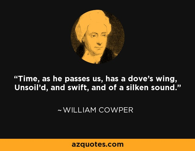 Time, as he passes us, has a dove's wing, Unsoil'd, and swift, and of a silken sound. - William Cowper