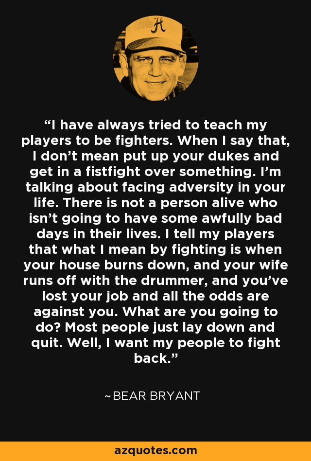 I have always tried to teach my players to be fighters. When I say that, I don't mean put up your dukes and get in a fistfight over something. I'm talking about facing adversity in your life. There is not a person alive who isn't going to have some awfully bad days in their lives. I tell my players that what I mean by fighting is when your house burns down, and your wife runs off with the drummer, and you've lost your job and all the odds are against you. What are you going to do? Most people just lay down and quit. Well, I want my people to fight back. - Bear Bryant
